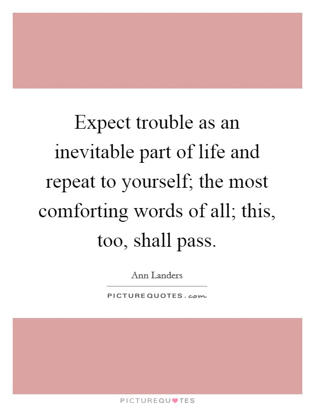 Expect trouble as an inevitable part of life and repeat to yourself; the most comforting words of all; this, too, shall pass Picture Quote #1