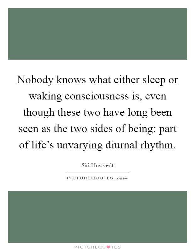 Nobody knows what either sleep or waking consciousness is, even though these two have long been seen as the two sides of being: part of life's unvarying diurnal rhythm Picture Quote #1
