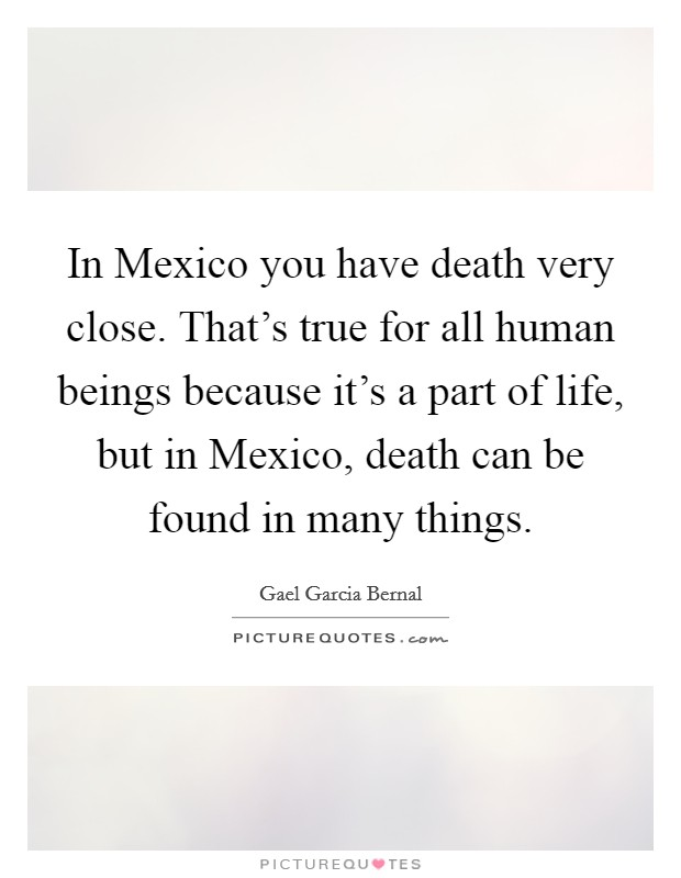 In Mexico you have death very close. That's true for all human beings because it's a part of life, but in Mexico, death can be found in many things Picture Quote #1