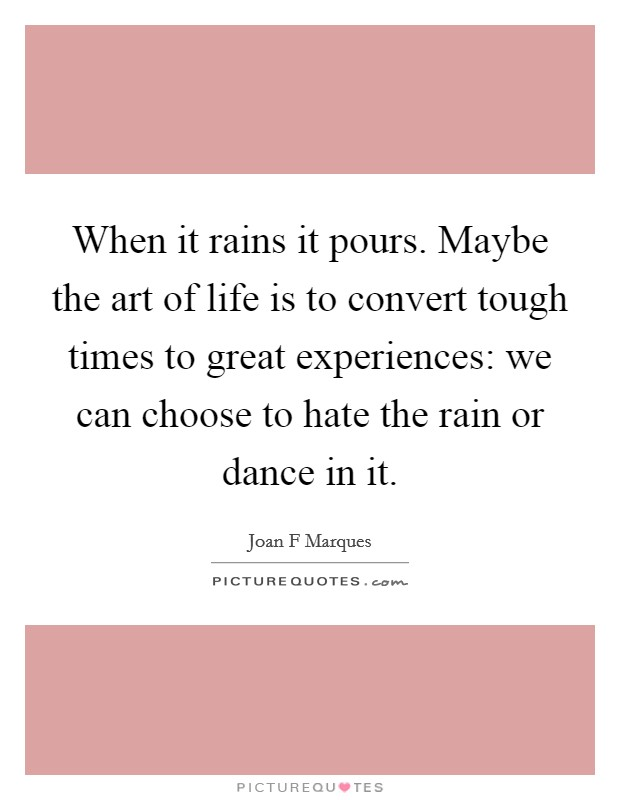When it rains it pours. Maybe the art of life is to convert tough times to great experiences: we can choose to hate the rain or dance in it Picture Quote #1