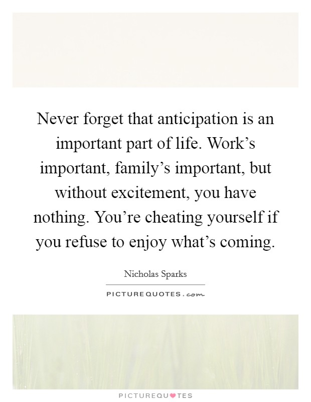 Never forget that anticipation is an important part of life. Work's important, family's important, but without excitement, you have nothing. You're cheating yourself if you refuse to enjoy what's coming Picture Quote #1