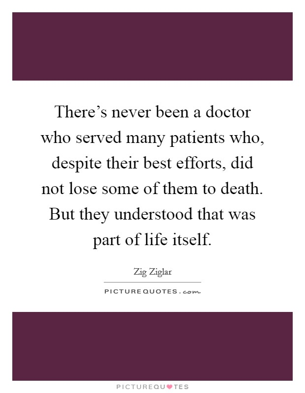 There's never been a doctor who served many patients who, despite their best efforts, did not lose some of them to death. But they understood that was part of life itself Picture Quote #1