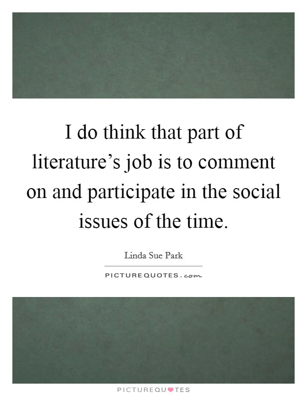 I do think that part of literature's job is to comment on and participate in the social issues of the time Picture Quote #1