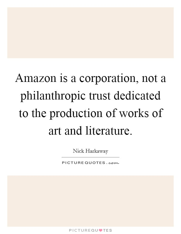 Amazon is a corporation, not a philanthropic trust dedicated to the production of works of art and literature Picture Quote #1