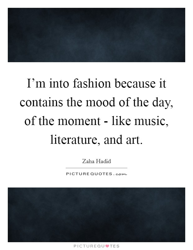 I'm into fashion because it contains the mood of the day, of the moment - like music, literature, and art Picture Quote #1