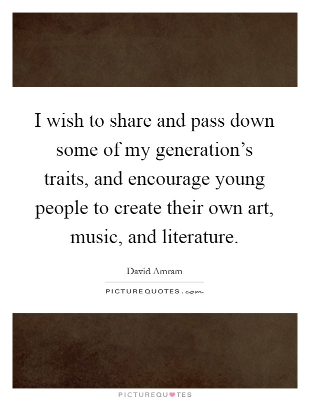 I wish to share and pass down some of my generation's traits, and encourage young people to create their own art, music, and literature Picture Quote #1