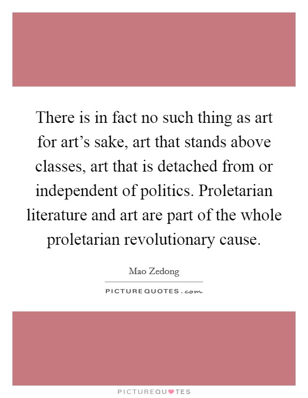 There is in fact no such thing as art for art's sake, art that stands above classes, art that is detached from or independent of politics. Proletarian literature and art are part of the whole proletarian revolutionary cause Picture Quote #1