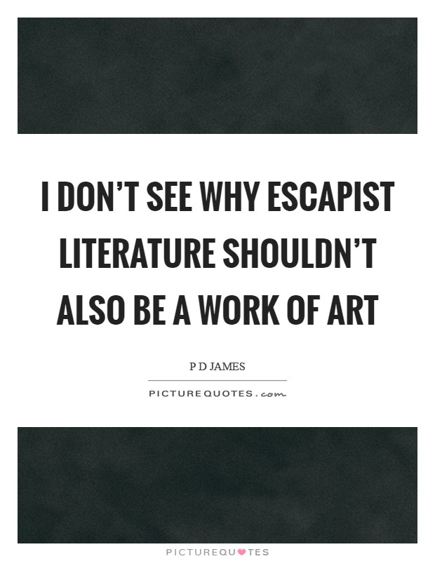 I don't see why escapist literature shouldn't also be a work of art Picture Quote #1