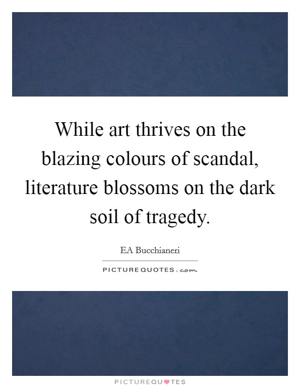 While art thrives on the blazing colours of scandal, literature blossoms on the dark soil of tragedy Picture Quote #1