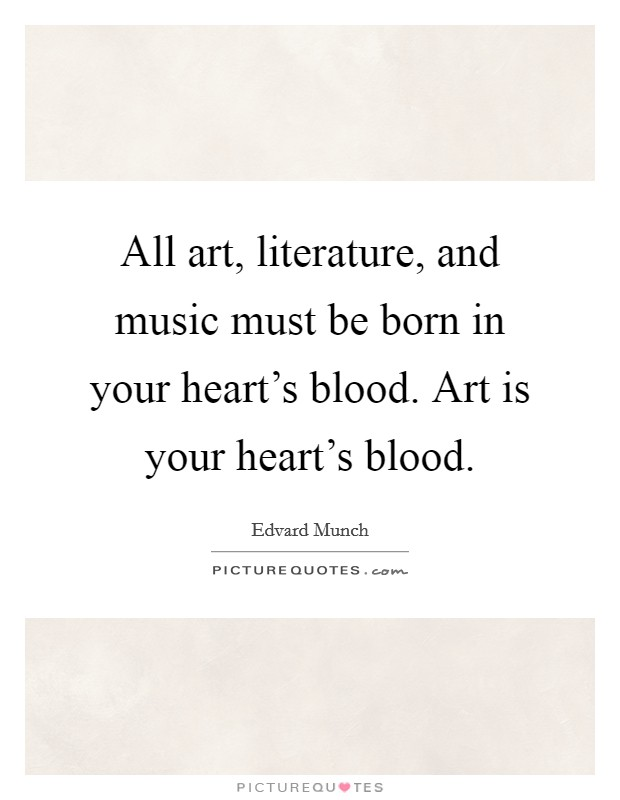 All art, literature, and music must be born in your heart's blood. Art is your heart's blood Picture Quote #1