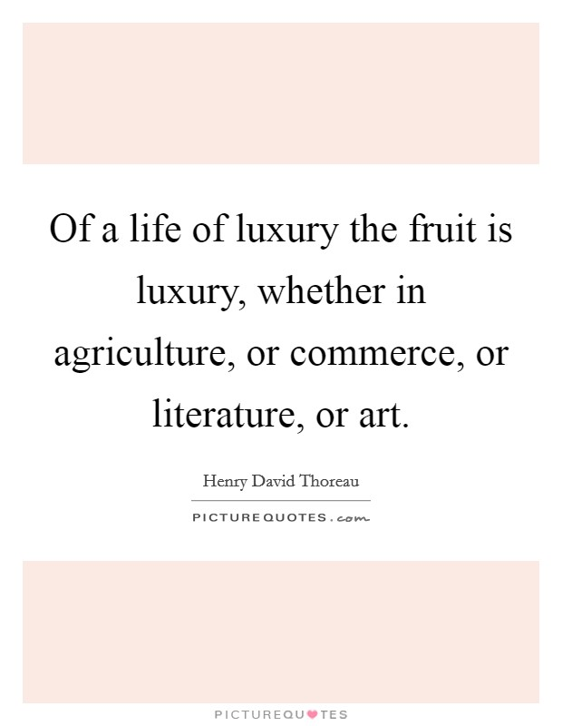 Of a life of luxury the fruit is luxury, whether in agriculture, or commerce, or literature, or art Picture Quote #1