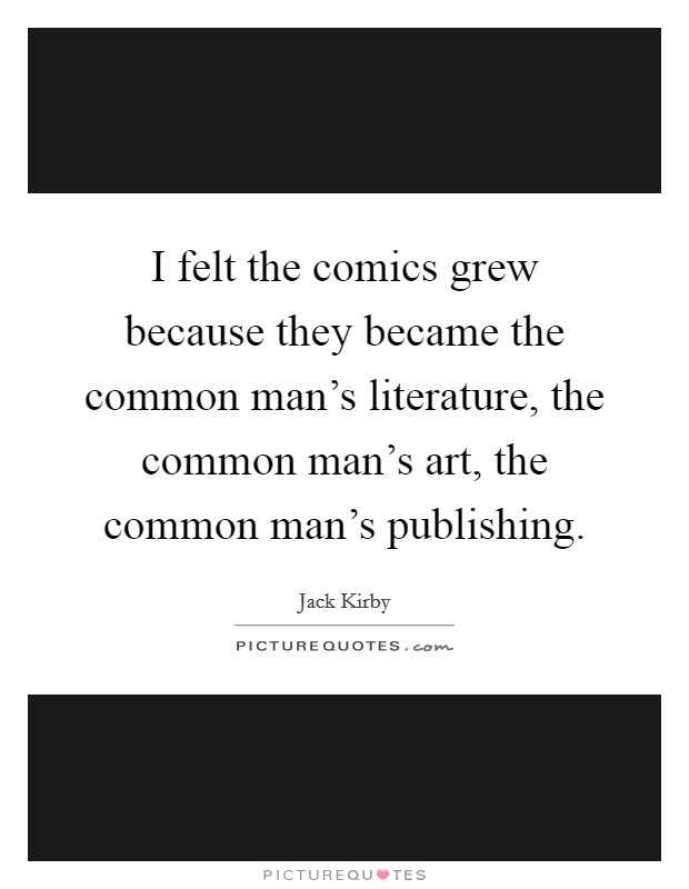 I felt the comics grew because they became the common man's literature, the common man's art, the common man's publishing Picture Quote #1