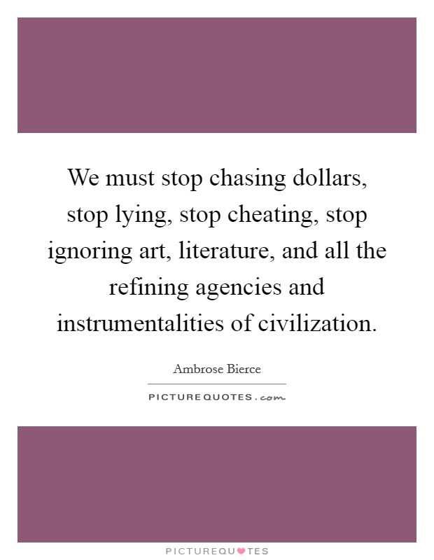 We must stop chasing dollars, stop lying, stop cheating, stop ignoring art, literature, and all the refining agencies and instrumentalities of civilization Picture Quote #1