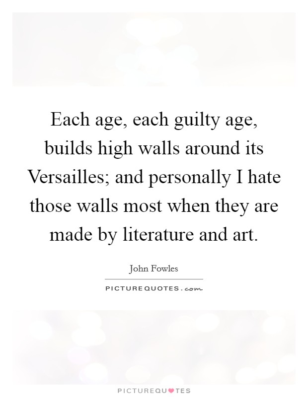 Each age, each guilty age, builds high walls around its Versailles; and personally I hate those walls most when they are made by literature and art Picture Quote #1