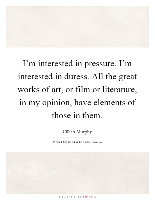 I'm interested in pressure, I'm interested in duress. All the great works of art, or film or literature, in my opinion, have elements of those in them Picture Quote #1