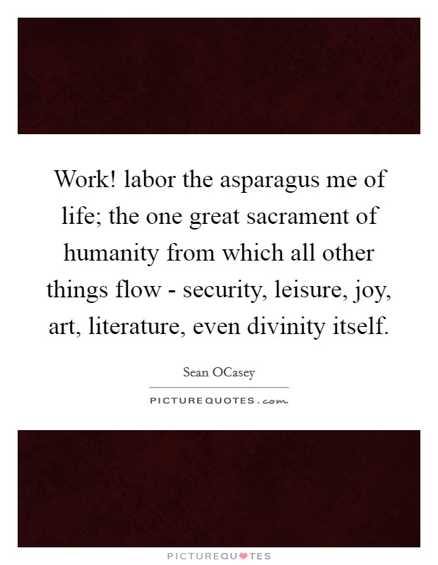 Work! labor the asparagus me of life; the one great sacrament of humanity from which all other things flow - security, leisure, joy, art, literature, even divinity itself Picture Quote #1