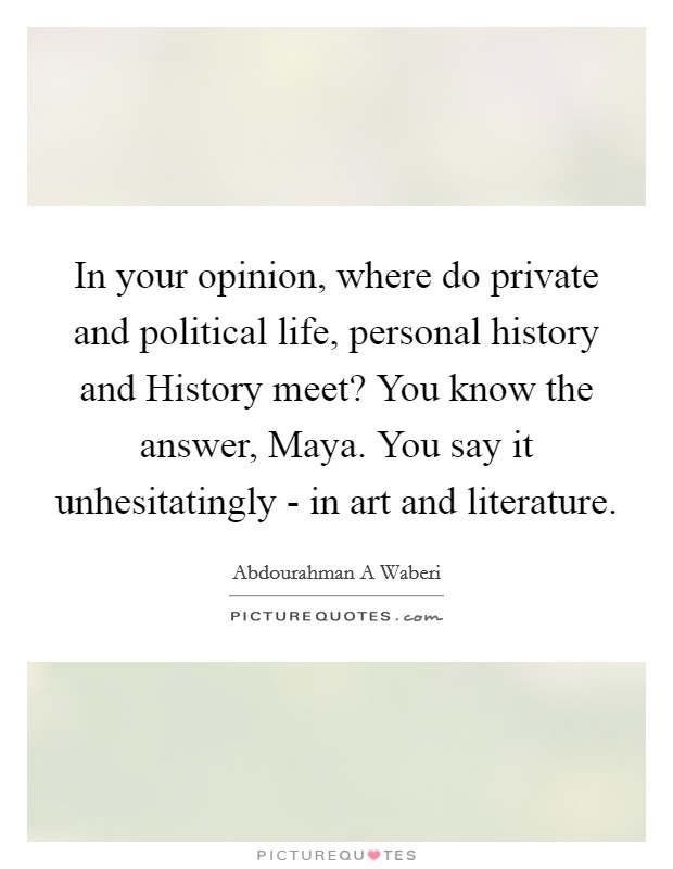 In your opinion, where do private and political life, personal history and History meet? You know the answer, Maya. You say it unhesitatingly - in art and literature Picture Quote #1