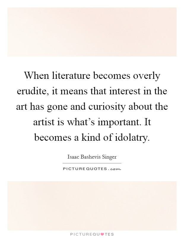 When literature becomes overly erudite, it means that interest in the art has gone and curiosity about the artist is what's important. It becomes a kind of idolatry Picture Quote #1