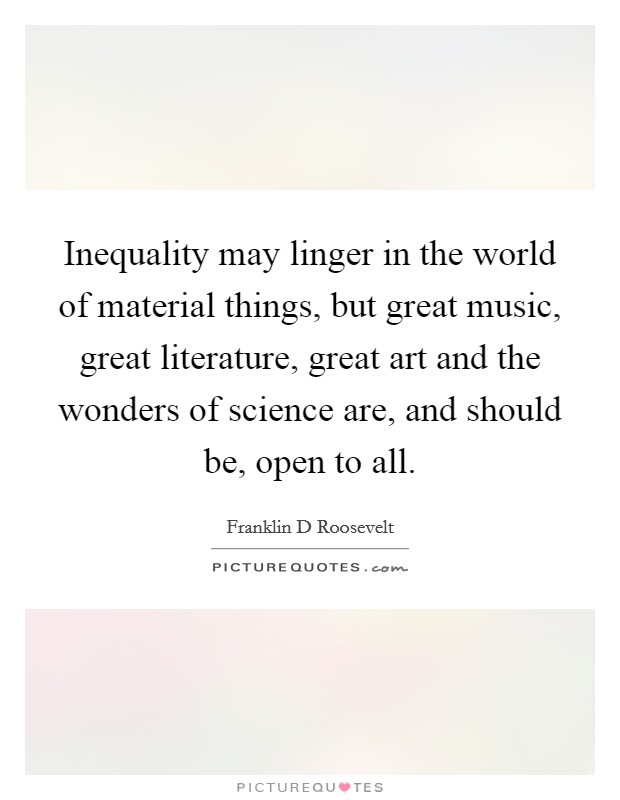 Inequality may linger in the world of material things, but great music, great literature, great art and the wonders of science are, and should be, open to all Picture Quote #1