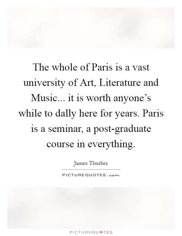 The whole of Paris is a vast university of Art, Literature and Music... it is worth anyone's while to dally here for years. Paris is a seminar, a post-graduate course in everything Picture Quote #1