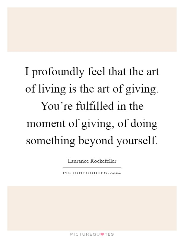 I profoundly feel that the art of living is the art of giving. You're fulfilled in the moment of giving, of doing something beyond yourself Picture Quote #1