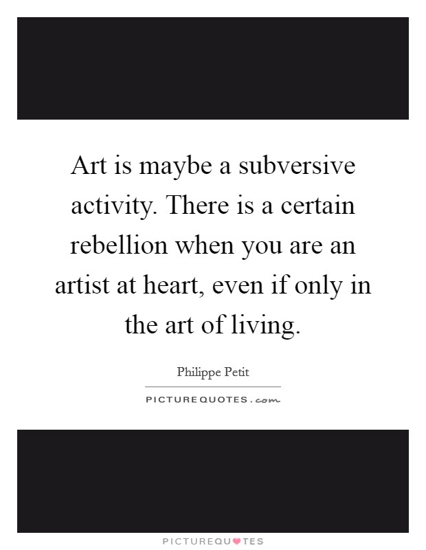 Art is maybe a subversive activity. There is a certain rebellion when you are an artist at heart, even if only in the art of living Picture Quote #1
