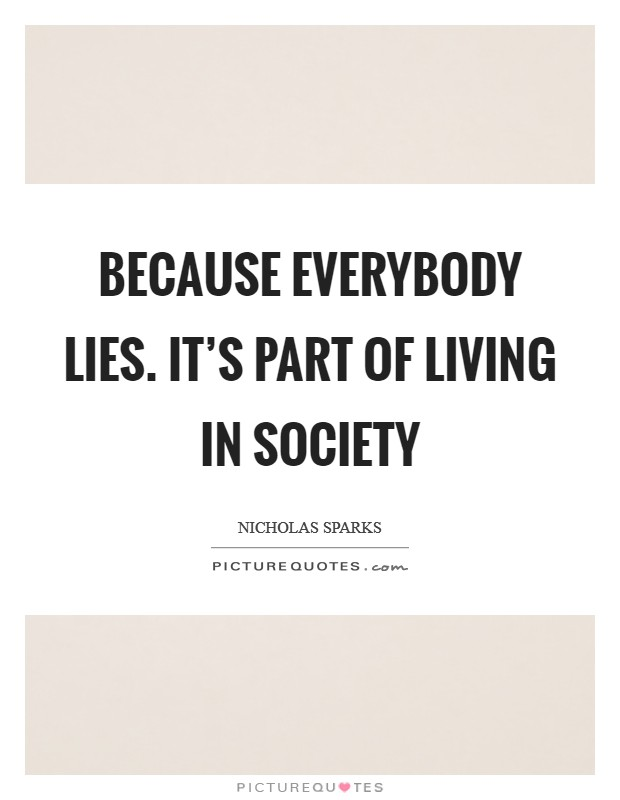 Because everybody lies. It's part of living in society Picture Quote #1