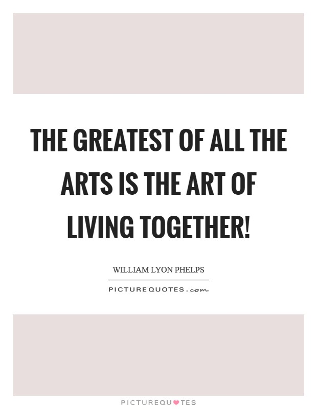 The greatest of all the arts is the art of living together! Picture Quote #1
