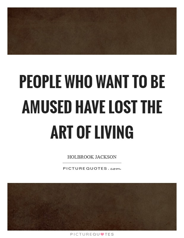 People who want to be amused have lost the art of living Picture Quote #1