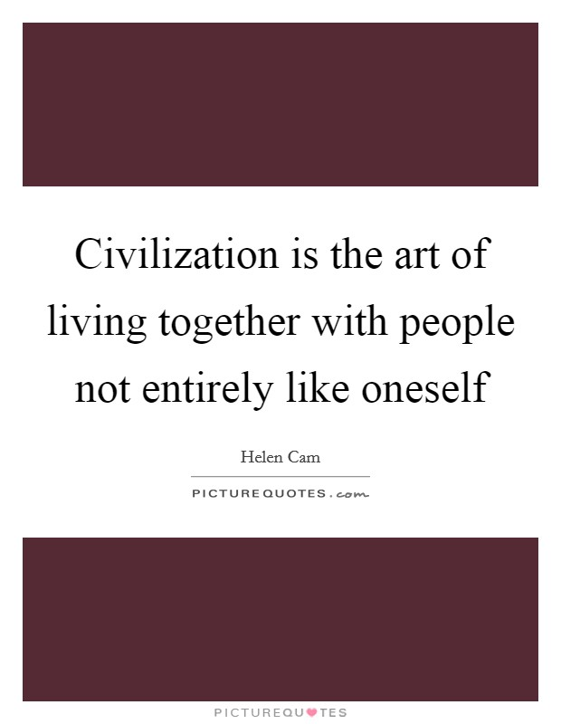 Civilization is the art of living together with people not entirely like oneself Picture Quote #1