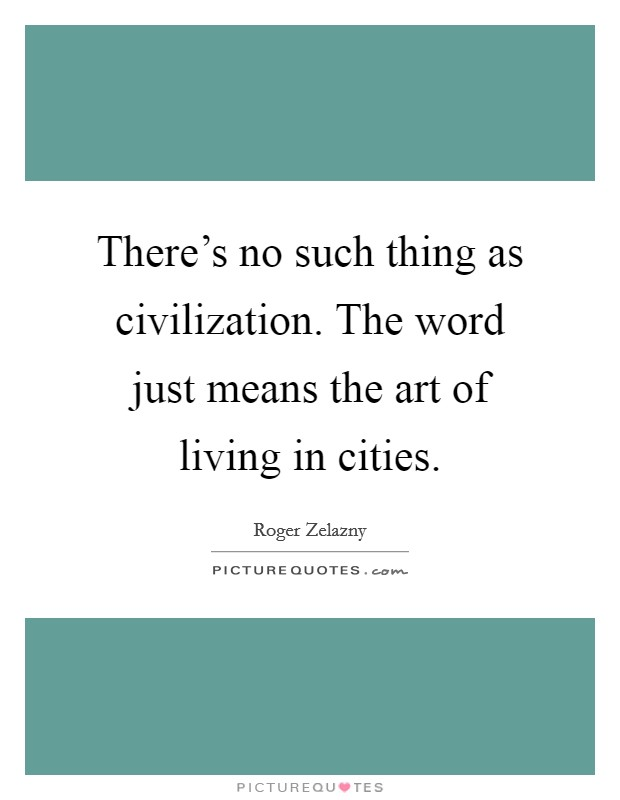 There's no such thing as civilization. The word just means the art of living in cities Picture Quote #1