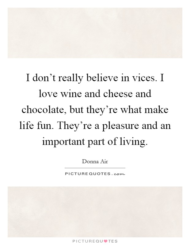 I don't really believe in vices. I love wine and cheese and chocolate, but they're what make life fun. They're a pleasure and an important part of living. Picture Quote #1