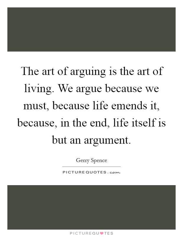 The art of arguing is the art of living. We argue because we must, because life emends it, because, in the end, life itself is but an argument Picture Quote #1