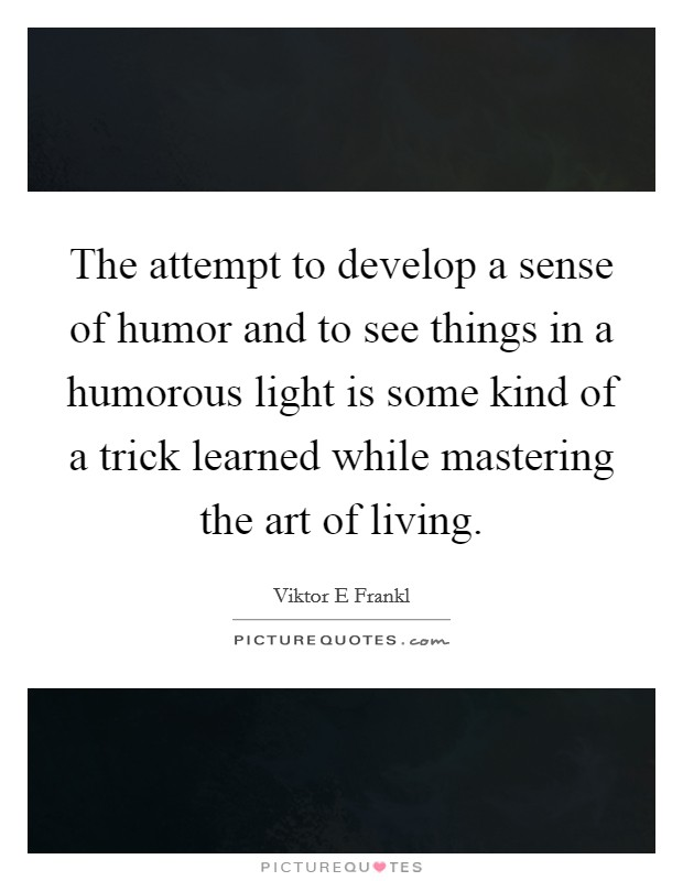 The attempt to develop a sense of humor and to see things in a humorous light is some kind of a trick learned while mastering the art of living Picture Quote #1
