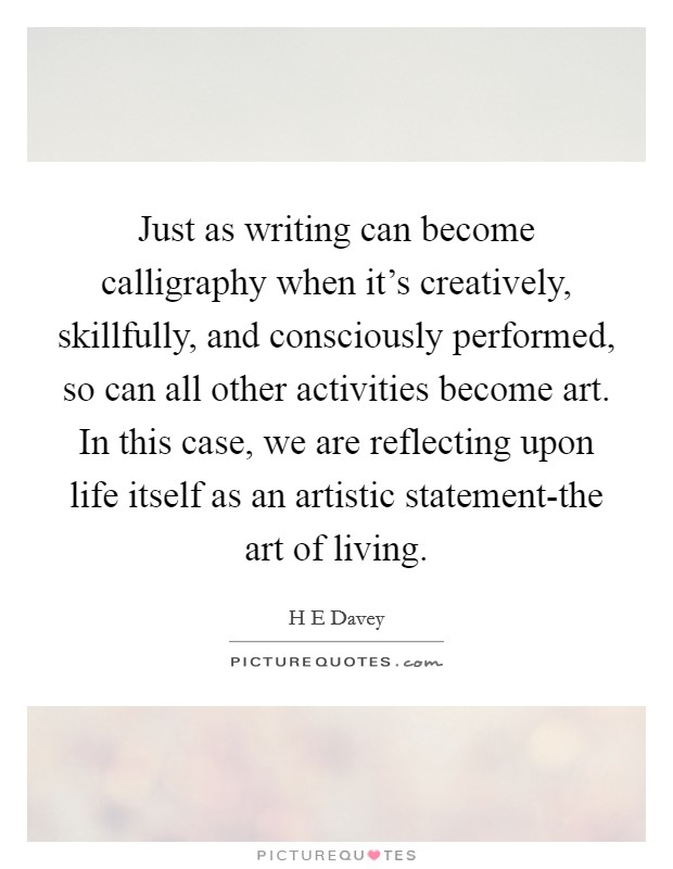 Just as writing can become calligraphy when it's creatively, skillfully, and consciously performed, so can all other activities become art. In this case, we are reflecting upon life itself as an artistic statement-the art of living Picture Quote #1