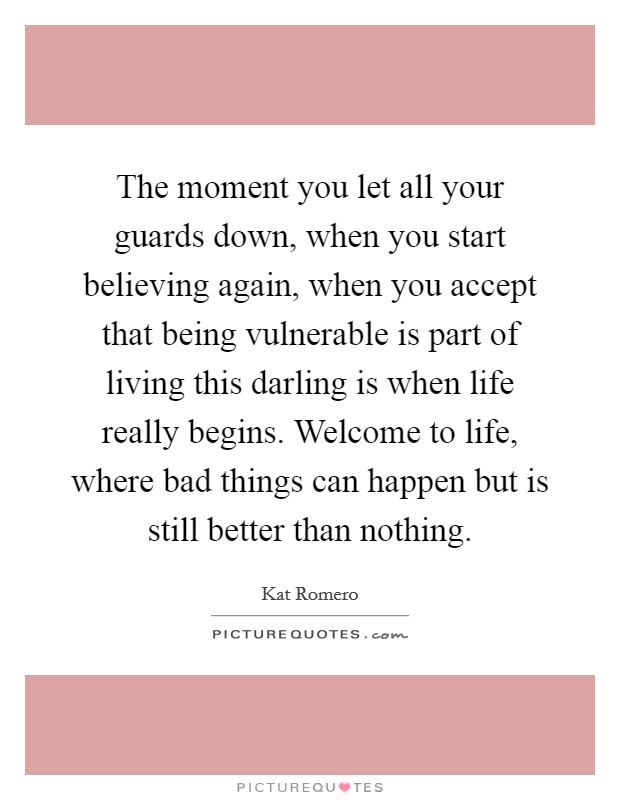 The moment you let all your guards down, when you start believing again, when you accept that being vulnerable is part of living this darling is when life really begins. Welcome to life, where bad things can happen but is still better than nothing Picture Quote #1