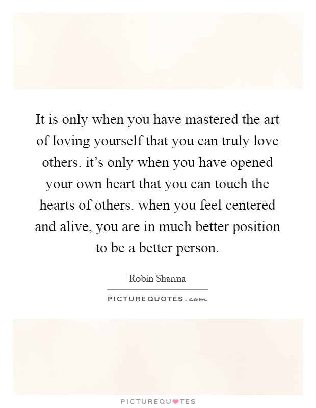 It is only when you have mastered the art of loving yourself that you can truly love others. it's only when you have opened your own heart that you can touch the hearts of others. when you feel centered and alive, you are in much better position to be a better person Picture Quote #1