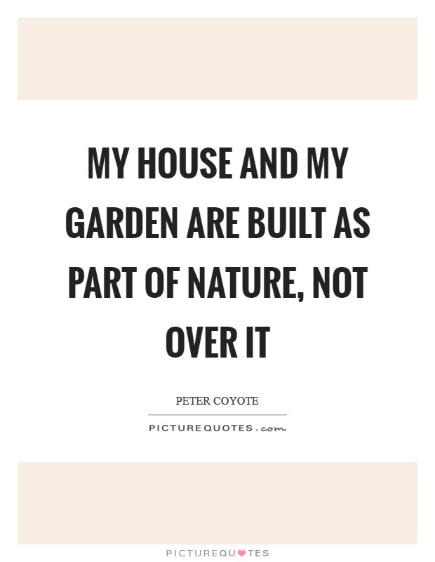 My house and my garden are built as part of nature, not over it Picture Quote #1
