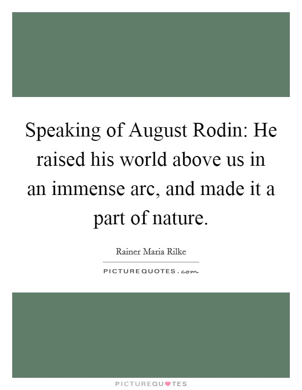 Speaking of August Rodin: He raised his world above us in an immense arc, and made it a part of nature Picture Quote #1