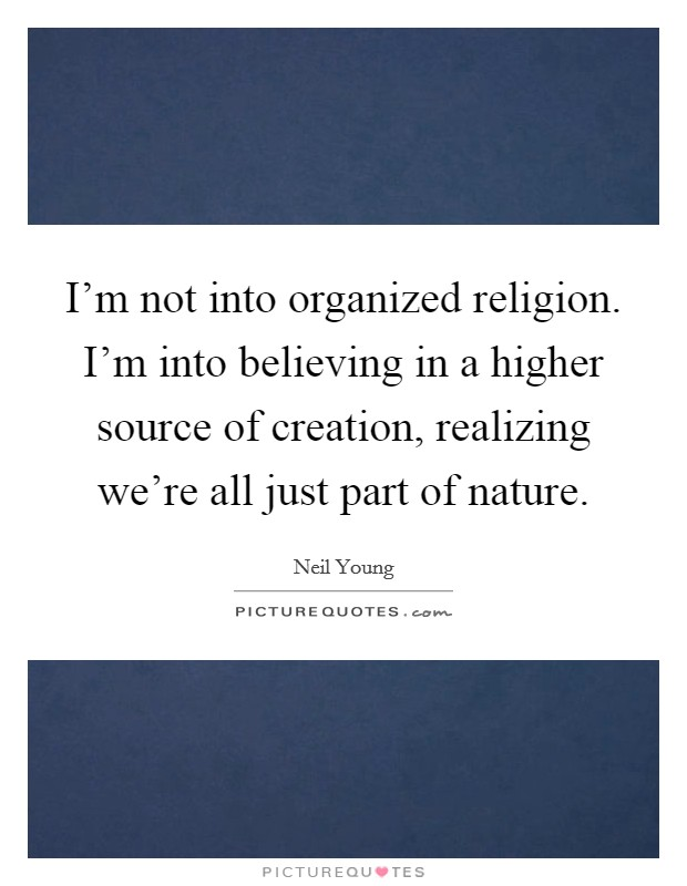 I'm not into organized religion. I'm into believing in a higher source of creation, realizing we're all just part of nature. Picture Quote #1