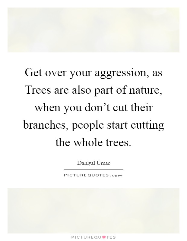 Get over your aggression, as Trees are also part of nature, when you don't cut their branches, people start cutting the whole trees. Picture Quote #1