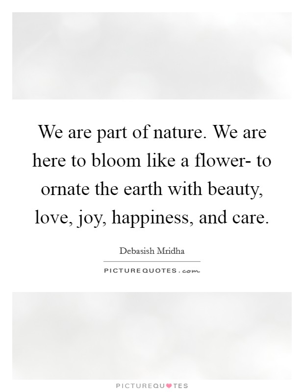 We are part of nature. We are here to bloom like a flower- to ornate the earth with beauty, love, joy, happiness, and care Picture Quote #1