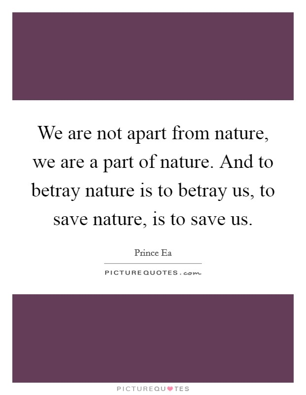 We are not apart from nature, we are a part of nature. And to betray nature is to betray us, to save nature, is to save us Picture Quote #1