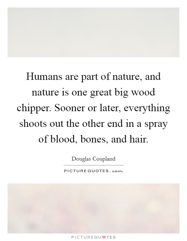 Humans are part of nature, and nature is one great big wood chipper. Sooner or later, everything shoots out the other end in a spray of blood, bones, and hair Picture Quote #1