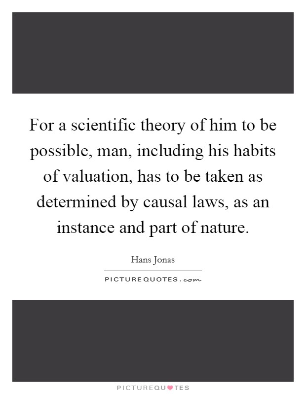 For a scientific theory of him to be possible, man, including his habits of valuation, has to be taken as determined by causal laws, as an instance and part of nature Picture Quote #1