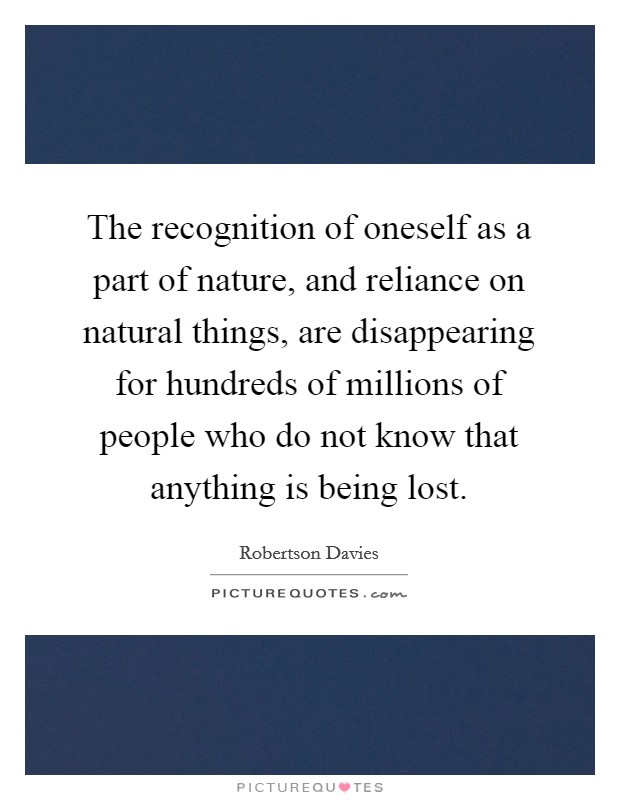 The recognition of oneself as a part of nature, and reliance on natural things, are disappearing for hundreds of millions of people who do not know that anything is being lost Picture Quote #1
