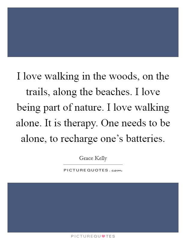 I love walking in the woods, on the trails, along the beaches. I love being part of nature. I love walking alone. It is therapy. One needs to be alone, to recharge one's batteries Picture Quote #1