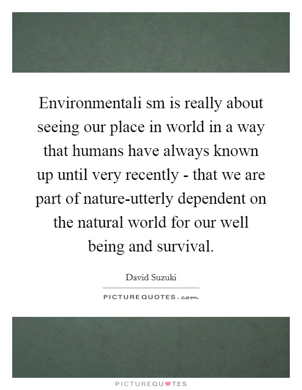 Environmentali sm is really about seeing our place in world in a way that humans have always known up until very recently - that we are part of nature-utterly dependent on the natural world for our well being and survival Picture Quote #1