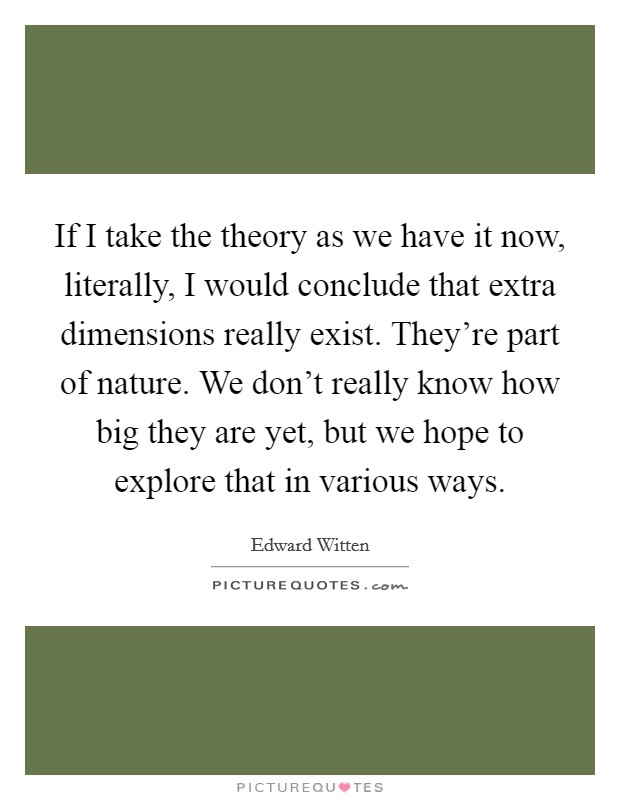 If I take the theory as we have it now, literally, I would conclude that extra dimensions really exist. They're part of nature. We don't really know how big they are yet, but we hope to explore that in various ways Picture Quote #1