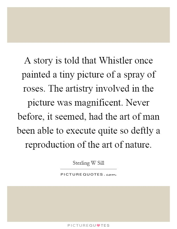 A story is told that Whistler once painted a tiny picture of a spray of roses. The artistry involved in the picture was magnificent. Never before, it seemed, had the art of man been able to execute quite so deftly a reproduction of the art of nature Picture Quote #1
